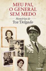 Meu Pai, o General Sem Medo - Memórias de Iva Delgado